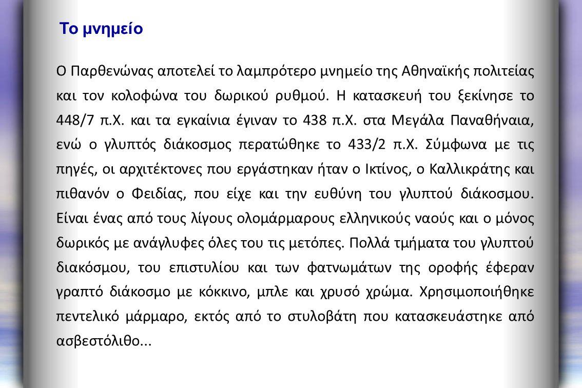 Ο Παρθενώνας αποτελεί το λαμπρότερο μνημείο της Αθηναϊκής πολιτείας και τον κολοφώνα του δωρικού ρυθμού. Η κατασκευή του ξεκίνησε το 448/7 π.Χ. και τα