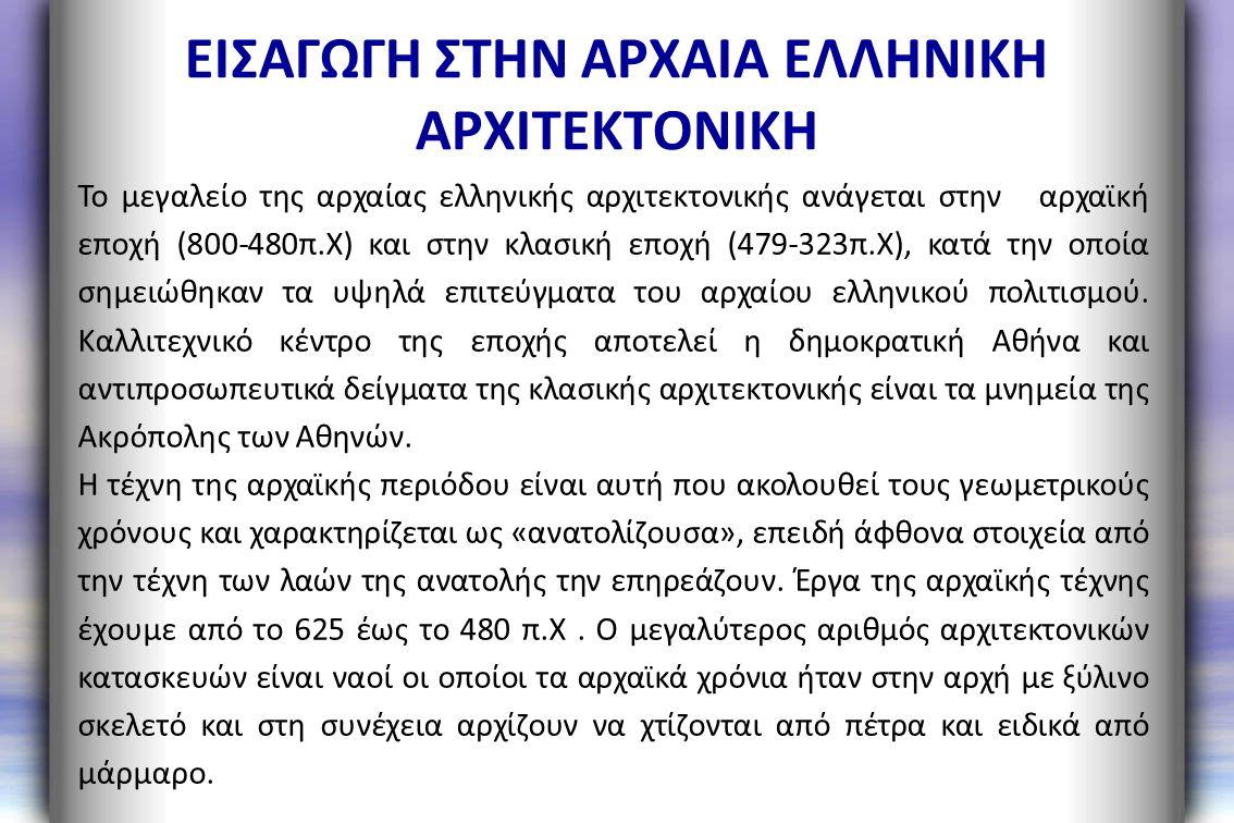 ΕΙΣΑΓΩΓΗ ΣΤΗΝ ΑΡΧΑΙΑ ΕΛΛΗΝΙΚΗ ΑΡΧΙΤΕΚΤΟΝΙΚΗ Το μεγαλείο της αρχαίας ελληνικής αρχιτεκτονικής ανάγεται στην αρχαϊκή εποχή (800-480π.Χ) και στην κλασική
