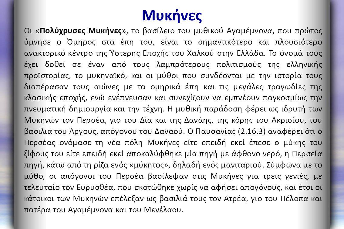 Μυκήνες Οι «Πολύχρυσες Μυκήνες», το βασίλειο του μυθικού Αγαμέμνονα, που πρώτος ύμνησε ο Όμηρος στα έπη του, είναι το σημαντικότερο και πλουσιότερο αν