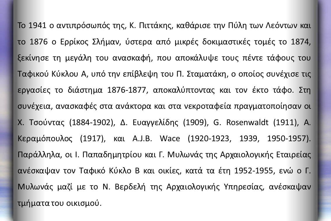 Το 1941 ο αντιπρόσωπός της, Κ. Πιττάκης, καθάρισε την Πύλη των Λεόντων και το 1876 ο Ερρίκος Σλήμαν, ύστερα από μικρές δοκιμαστικές τομές το 1874, ξεκ