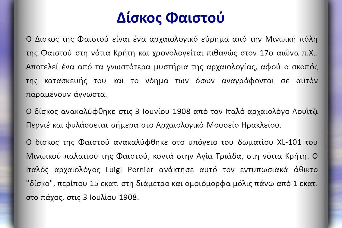 Δίσκος Φαιστού Ο Δίσκος της Φαιστού είναι ένα αρχαιολογικό εύρημα από την Μινωική πόλη της Φαιστού στη νότια Κρήτη και χρονολογείται πιθανώς στον 17ο