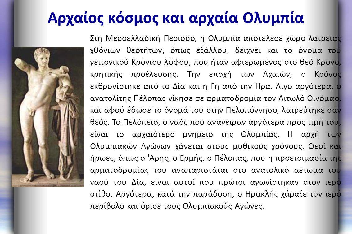 Αρχαίος κόσμος και αρχαία Ολυμπία Στη Μεσοελλαδική Περίοδο, η Ολυμπία αποτέλεσε χώρο λατρείας χθόνιων θεοτήτων, όπως εξάλλου, δείχνει και το όνομα του
