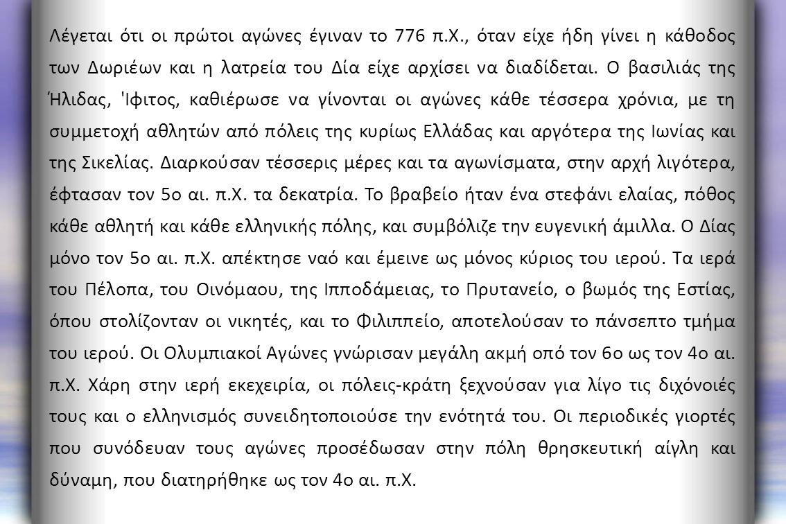 Λέγεται ότι οι πρώτοι αγώνες έγιναν το 776 π.Χ., όταν είχε ήδη γίνει η κάθοδος των Δωριέων και η λατρεία του Δία είχε αρχίσει να διαδίδεται. Ο βασιλιά