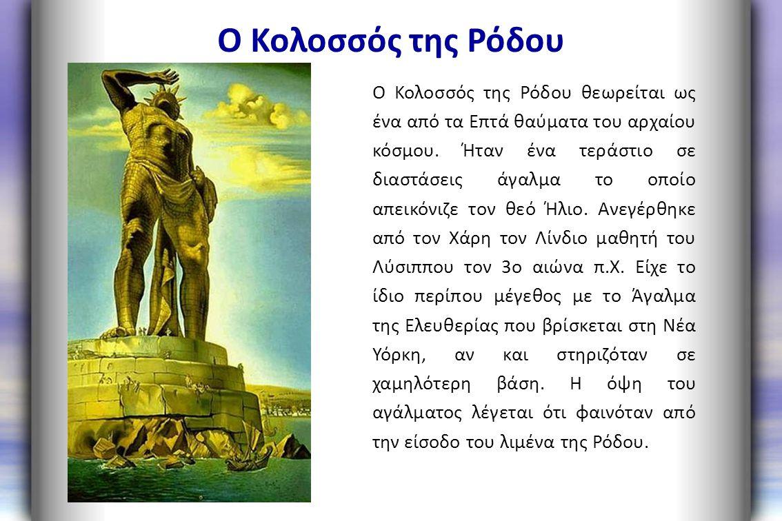 Ο Κολοσσός της Ρόδου Ο Κολοσσός της Ρόδου θεωρείται ως ένα από τα Επτά θαύματα του αρχαίου κόσμου. Ήταν ένα τεράστιο σε διαστάσεις άγαλμα το οποίο απε