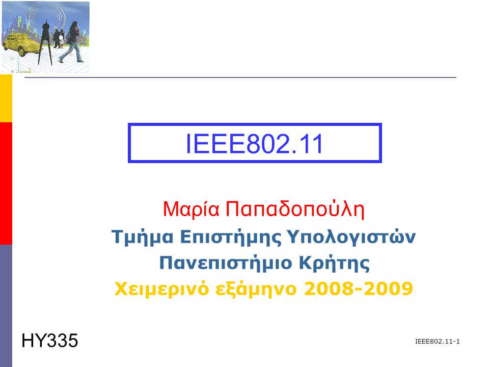 IEEE802.11-1 Μαρία Παπαδοπούλη Τμήμα Επιστήμης Υπολογιστών Πανεπιστήμιο Κρήτης Χειμερινό εξάμηνο 2008-2009 IEEE802.11 ΗΥ335