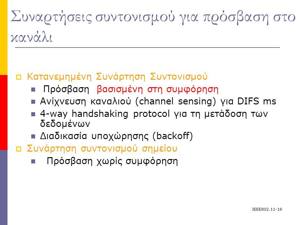 IEEE802.11-16 Συναρτήσεις συντονισμού για πρόσβαση στο κανάλι  Κατανεμημένη Συνάρτηση Συντονισμού Πρόσβαση βασισμένη στη συμφόρηση Ανίχνευση καναλιού (channel sensing) για DIFS ms 4-way handshaking protocol για τη μετάδοση των δεδομένων Διαδικασία υποχώρησης (backoff)   Συνάρτηση συντονισμού σημείου Πρόσβαση χωρίς συμφόρηση