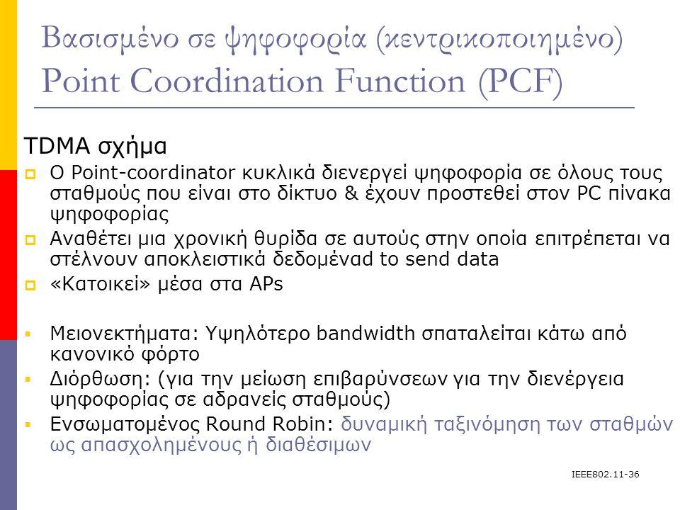 IEEE802.11-36 Βασισμένο σε ψηφοφορία (κεντρικοποιημένο) Point Coordination Function (PCF) TDMA σχήμα  Ο Point-coordinator κυκλικά διενεργεί ψηφοφορία σε όλους τους σταθμούς που είναι στο δίκτυο & έχουν προστεθεί στον PC πίνακα ψηφοφορίας  Αναθέτει μια χρονική θυρίδα σε αυτούς στην οποία επιτρέπεται να στέλνουν αποκλειστικά δεδομέναd to send data  «Κατοικεί» μέσα στα APs  Μειονεκτήματα: Υψηλότερο bandwidth σπαταλείται κάτω από κανονικό φόρτο  Διόρθωση: (για την μείωση επιβαρύνσεων για την διενέργεια ψηφοφορίας σε αδρανείς σταθμούς)  Ενσωματομένος Round Robin: δυναμική ταξινόμηση των σταθμών ως απασχολημένους ή διαθέσιμων