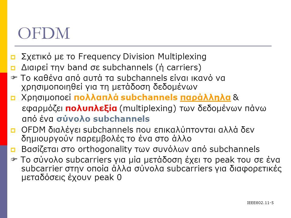IEEE802.11-5 OFDM  Σχετικό με το Frequency Division Multiplexing  Διαιρεί την band σε subchannels (ή carriers)  Το καθένα από αυτά τα subchannels είναι ικανό να χρησιμοποιηθεί για τη μετάδοση δεδομένων  Χρησιμοποεί πολλαπλά subchannels παράλληλα & εφαρμόζει πολυπλεξία (multiplexing) των δεδομένων πάνω από ένα σύνολο subchannels  OFDM διαλέγει subchannels που επικαλύπτονται αλλά δεν δημιουργούν παρεμβολές το ένα στο άλλο  Βασίζεται στο orthogonality των συνόλων από subchannels  To σύνολο subcarriers για μία μετάδοση έχει το peak του σε ένα subcarrier στην οποία άλλα σύνολα subcarriers για διαφορετικές μεταδόσεις έχουν peak 0