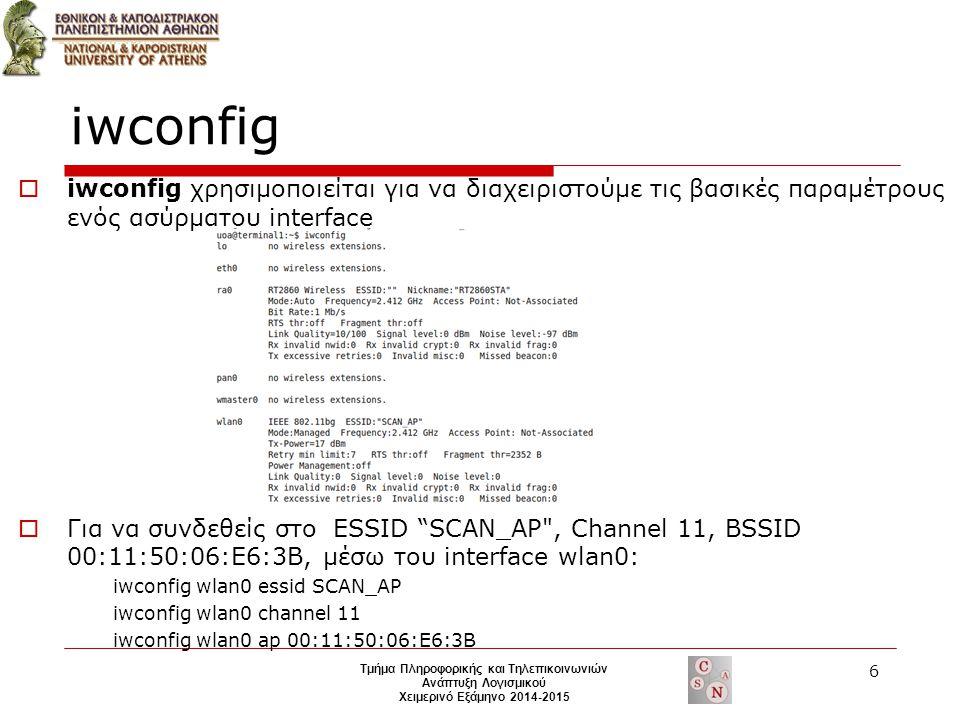 iwconfig  iwconfig χρησιμοποιείται για να διαχειριστούμε τις βασικές παραμέτρους ενός ασύρματου interface  Για να συνδεθείς στο ESSID SCAN_AP , Channel 11, BSSID 00:11:50:06:E6:3B, μέσω του interface wlan0: iwconfig wlan0 essid SCAN_AP iwconfig wlan0 channel 11 iwconfig wlan0 ap 00:11:50:06:E6:3B 6 Τμήμα Πληροφορικής και Τηλεπικοινωνιών Ανάπτυξη Λογισμικού Χειμερινό Εξάμηνο 2014-2015