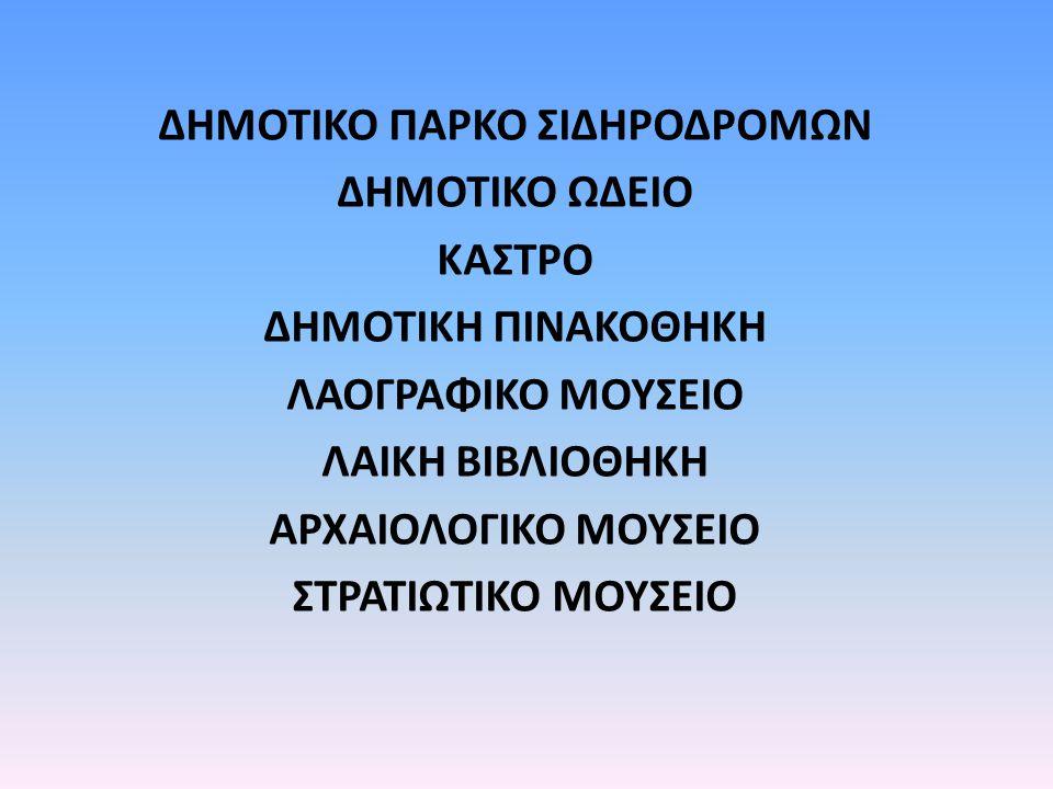 ΔΗΜΟΤΙΚΟ ΠΑΡΚΟ ΣΙΔΗΡΟΔΡΟΜΩΝ ΔΗΜΟΤΙΚΟ ΩΔΕΙΟ ΚΑΣΤΡΟ ΔΗΜΟΤΙΚΗ ΠΙΝΑΚΟΘΗΚΗ ΛΑΟΓΡΑΦΙΚΟ ΜΟΥΣΕΙΟ ΛΑΙΚΗ ΒΙΒΛΙΟΘΗΚΗ ΑΡΧΑΙΟΛΟΓΙΚΟ ΜΟΥΣΕΙΟ ΣΤΡΑΤΙΩΤΙΚΟ ΜΟΥΣΕΙΟ
