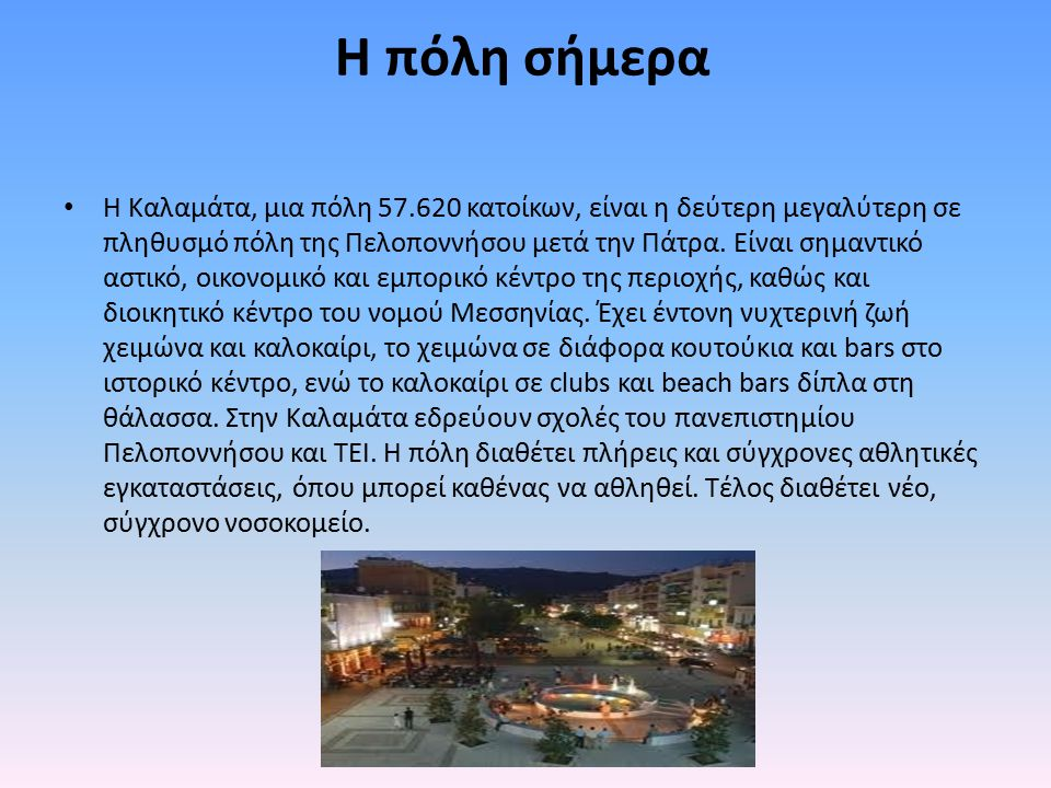 H πόλη σήμερα Η Καλαμάτα, μια πόλη 57.620 κατοίκων, είναι η δεύτερη μεγαλύτερη σε πληθυσμό πόλη της Πελοποννήσου μετά την Πάτρα. Είναι σημαντικό αστικ
