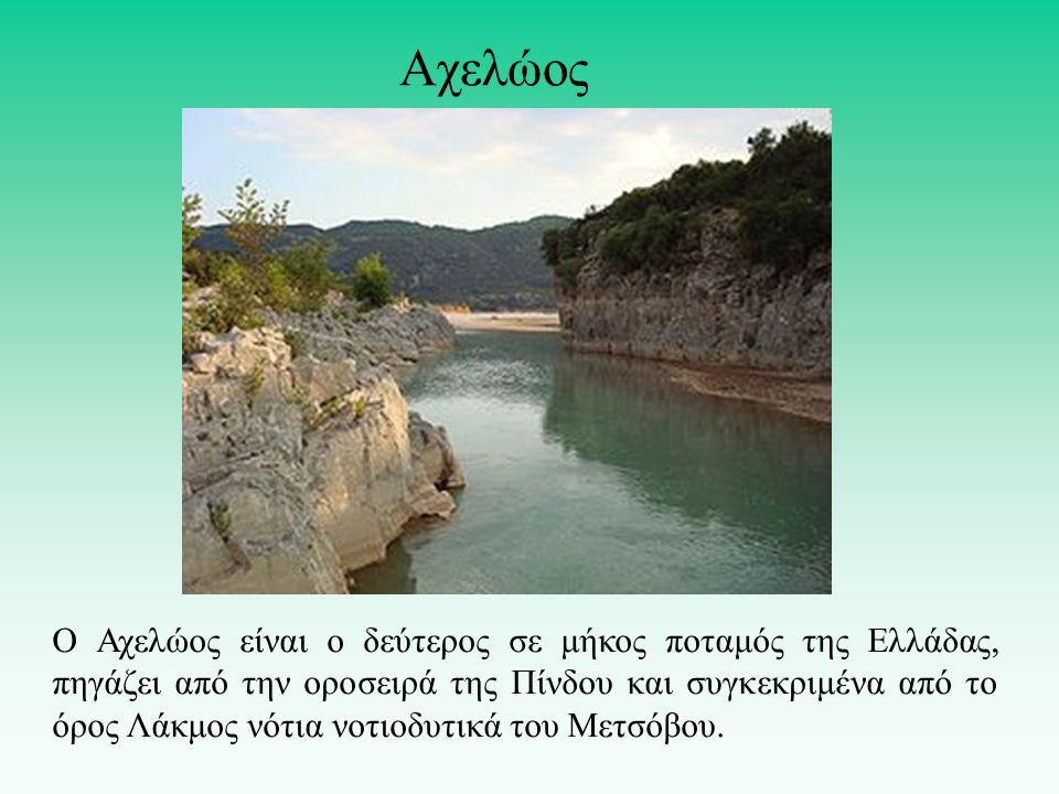 Ο Αχελώος είναι ο δεύτερος σε μήκος ποταμός της Ελλάδας, πηγάζει από την οροσειρά της Πίνδου και συγκεκριμένα από το όρος Λάκμος νότια νοτιοδυτικά του