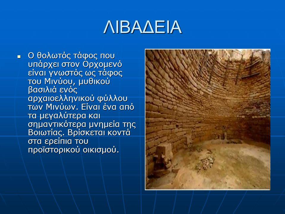 ΛΙΒΑΔΕΙΑ Ο θολωτός τάφος που υπάρχει στον Ορχομενό είναι γνωστός ως τάφος του Μινύου, μυθικού βασιλιά ενός αρχαιοελληνικού φύλλου των Μινύων. Είναι έν