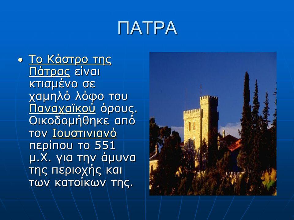 ΠΑΤΡΑ Το Κάστρο της Πάτρας είναι κτισμένο σε χαμηλό λόφο του Παναχαϊκού όρους. Οικοδομήθηκε από τον Ιουστινιανό περίπου το 551 μ.Χ. για την άμυνα της