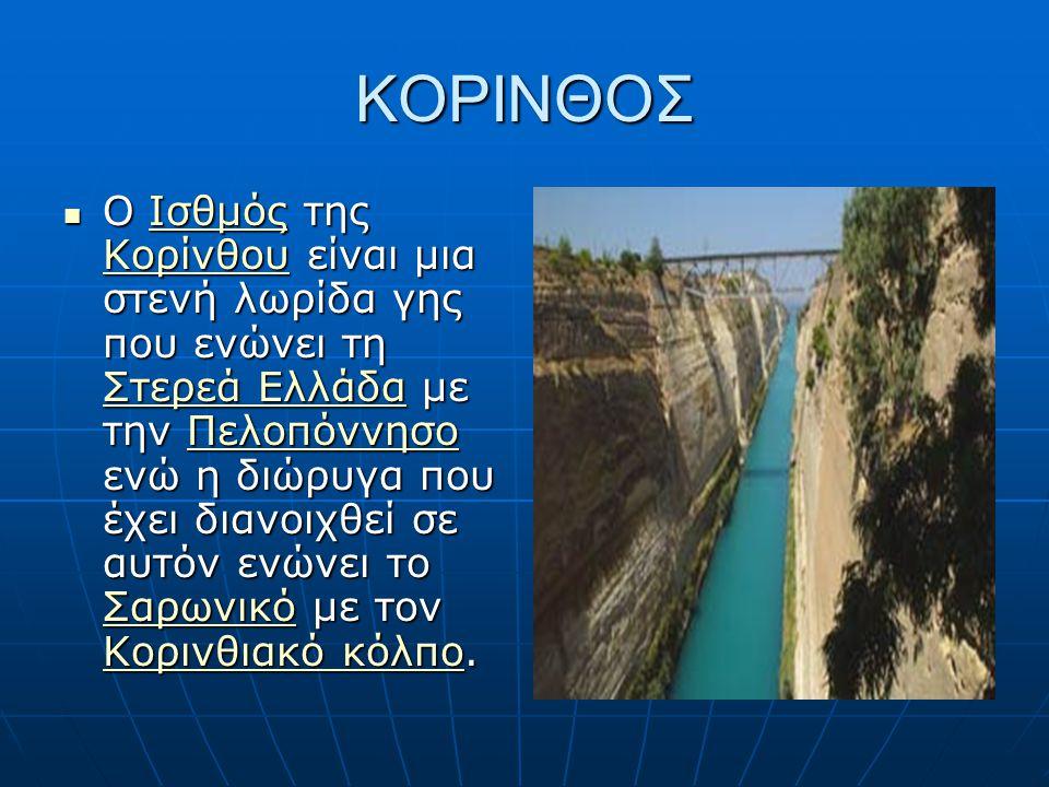 ΚΟΡΙΝΘΟΣ Ο Ισθμός της Κορίνθου είναι μια στενή λωρίδα γης που ενώνει τη Στερεά Ελλάδα με την Πελοπόννησο ενώ η διώρυγα που έχει διανοιχθεί σε αυτόν εν