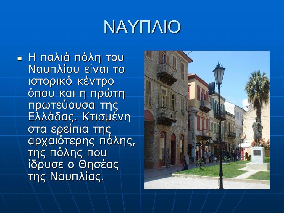 ΝΑΥΠΛΙΟ Η παλιά πόλη του Ναυπλίου είναι το ιστορικό κέντρο όπου και η πρώτη πρωτεύουσα της Ελλάδας. Κτισμένη στα ερείπια της αρχαιότερης πόλης, της πό
