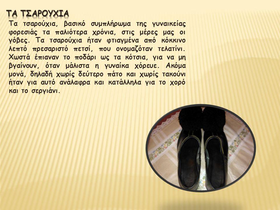 Τα τσαρούχια, βασικό συμπλήρωμα της γυναικείας φορεσιάς τα παλιότερα χρόνια, στις μέρες μας οι γόβες. Τα τσαρούχια ήταν φτιαγμένα από κόκκινο λεπτό πρ