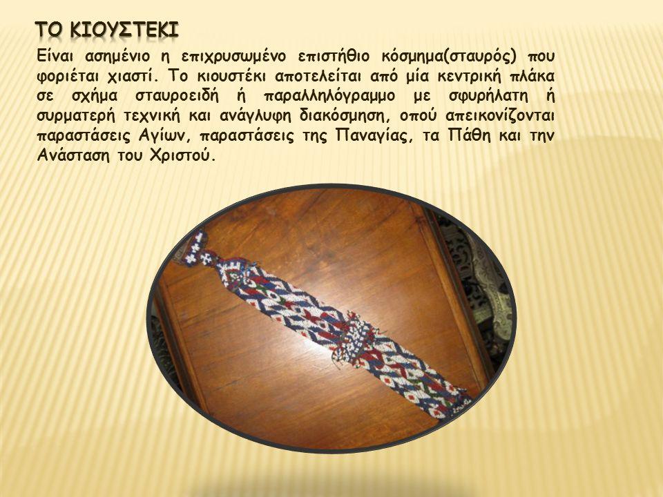 Είναι ασημένιο η επιχρυσωμένο επιστήθιο κόσμημα(σταυρός) που φοριέται χιαστί. Το κιουστέκι αποτελείται από μία κεντρική πλάκα σε σχήμα σταυροειδή ή πα