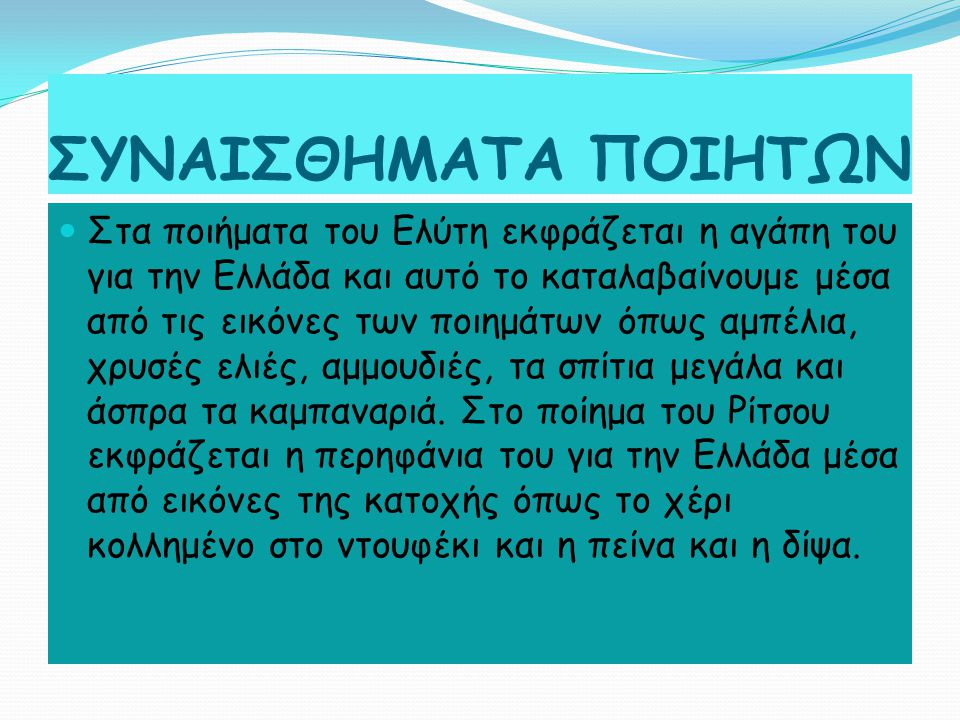ΣΥΝΑΙΣΘΗΜΑΤΑ ΠΟΙΗΤΩΝ Στα ποιήματα του Ελύτη εκφράζεται η αγάπη του για την Ελλάδα και αυτό το καταλαβαίνουμε μέσα από τις εικόνες των ποιημάτων όπως αμπέλια, χρυσές ελιές, αμμουδιές, τα σπίτια μεγάλα και άσπρα τα καμπαναριά.