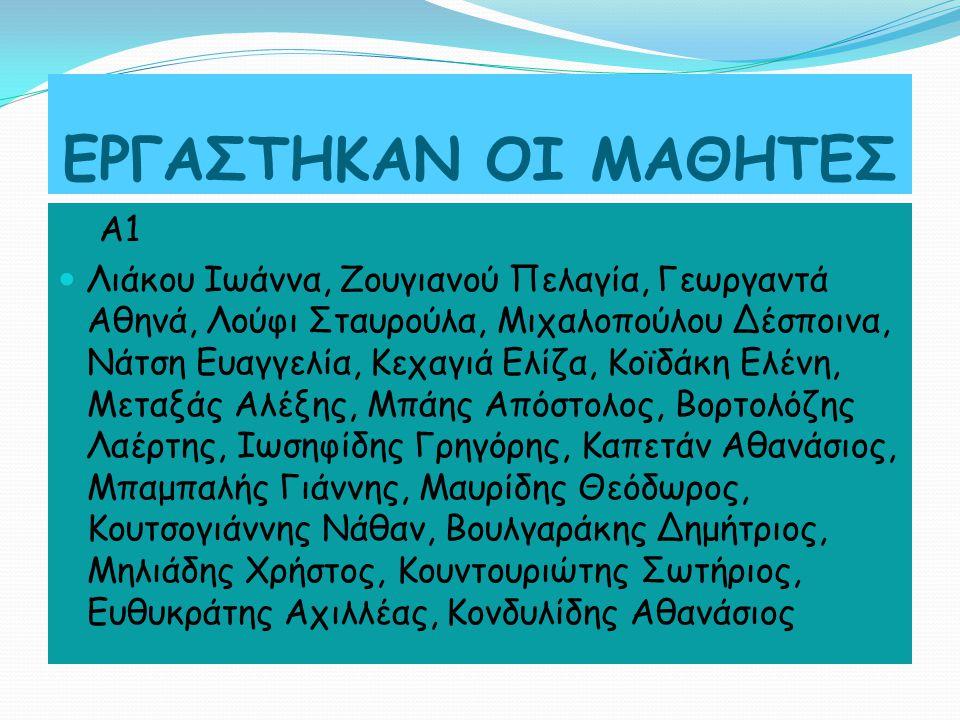 ΕΡΓΑΣΤΗΚΑΝ ΟΙ ΜΑΘΗΤΕΣ Α1 Λιάκου Ιωάννα, Ζουγιανού Πελαγία, Γεωργαντά Αθηνά, Λούφι Σταυρούλα, Μιχαλοπούλου Δέσποινα, Νάτση Ευαγγελία, Κεχαγιά Ελίζα, Κοϊδάκη Ελένη, Μεταξάς Αλέξης, Μπάης Απόστολος, Βορτολόζης Λαέρτης, Ιωσηφίδης Γρηγόρης, Καπετάν Αθανάσιος, Μπαμπαλής Γιάννης, Μαυρίδης Θεόδωρος, Κουτσογιάννης Νάθαν, Βουλγαράκης Δημήτριος, Μηλιάδης Χρήστος, Κουντουριώτης Σωτήριος, Ευθυκράτης Αχιλλέας, Κονδυλίδης Αθανάσιος
