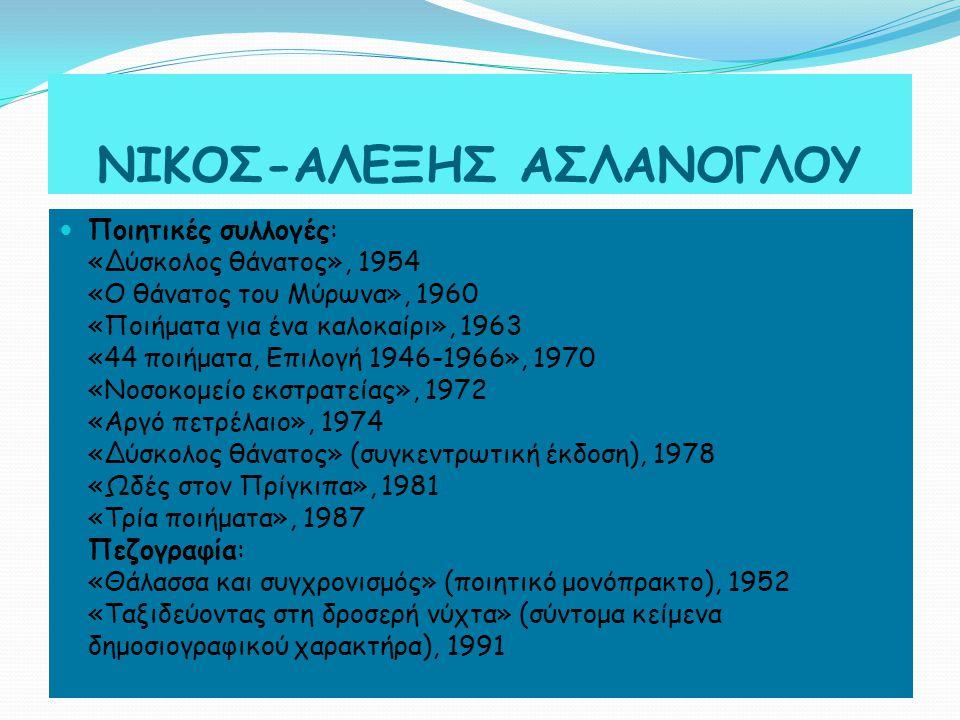 ΝΙΚΟΣ-ΑΛΕΞΗΣ ΑΣΛΑΝΟΓΛΟΥ Ποιητικές συλλογές: «Δύσκολος θάνατος», 1954 «Ο θάνατος του Μύρωνα», 1960 «Ποιήματα για ένα καλοκαίρι», 1963 «44 ποιήματα, Επιλογή 1946-1966», 1970 «Νοσοκομείο εκστρατείας», 1972 «Αργό πετρέλαιο», 1974 «Δύσκολος θάνατος» (συγκεντρωτική έκδοση), 1978 «Ωδές στον Πρίγκιπα», 1981 «Τρία ποιήματα», 1987 Πεζογραφία: «Θάλασσα και συγχρονισμός» (ποιητικό μονόπρακτο), 1952 «Ταξιδεύοντας στη δροσερή νύχτα» (σύντομα κείμενα δημοσιογραφικού χαρακτήρα), 1991