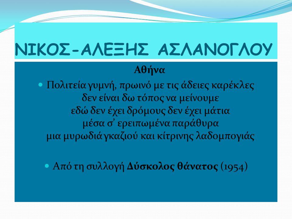 ΝΙΚΟΣ-ΑΛΕΞΗΣ ΑΣΛΑΝΟΓΛΟΥ Αθήνα Πολιτεία γυμνή, πρωινό με τις άδειες καρέκλες δεν είναι δω τόπος να μείνουμε εδώ δεν έχει δρόμους δεν έχει μάτια μέσα σ' ερειπωμένα παράθυρα μια μυρωδιά γκαζιού και κίτρινης λαδομπογιάς Από τη συλλογή Δύσκολος θάνατος (1954)