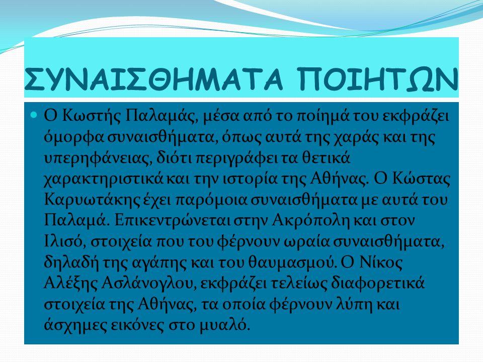 ΣΥΝΑΙΣΘΗΜΑΤΑ ΠΟΙΗΤΩΝ Ο Κωστής Παλαμάς, μέσα από το ποίημά του εκφράζει όμορφα συναισθήματα, όπως αυτά της χαράς και της υπερηφάνειας, διότι περιγράφει τα θετικά χαρακτηριστικά και την ιστορία της Αθήνας.