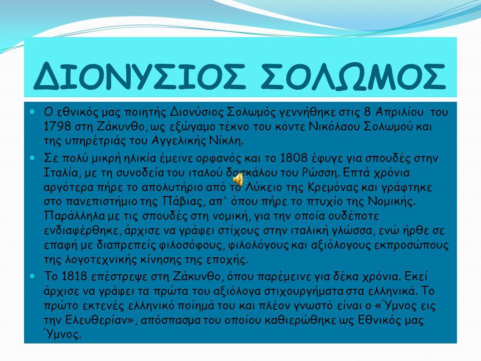 ΔΙΟΝΥΣΙΟΣ ΣΟΛΩΜΟΣ Ο εθνικός μας ποιητής Διονύσιος Σολωμός γεννήθηκε στις 8 Απριλίου του 1798 στη Ζάκυνθο, ως εξώγαμο τέκνο του κόντε Νικόλαου Σολωμού και της υπηρέτριάς του Αγγελικής Νίκλη.