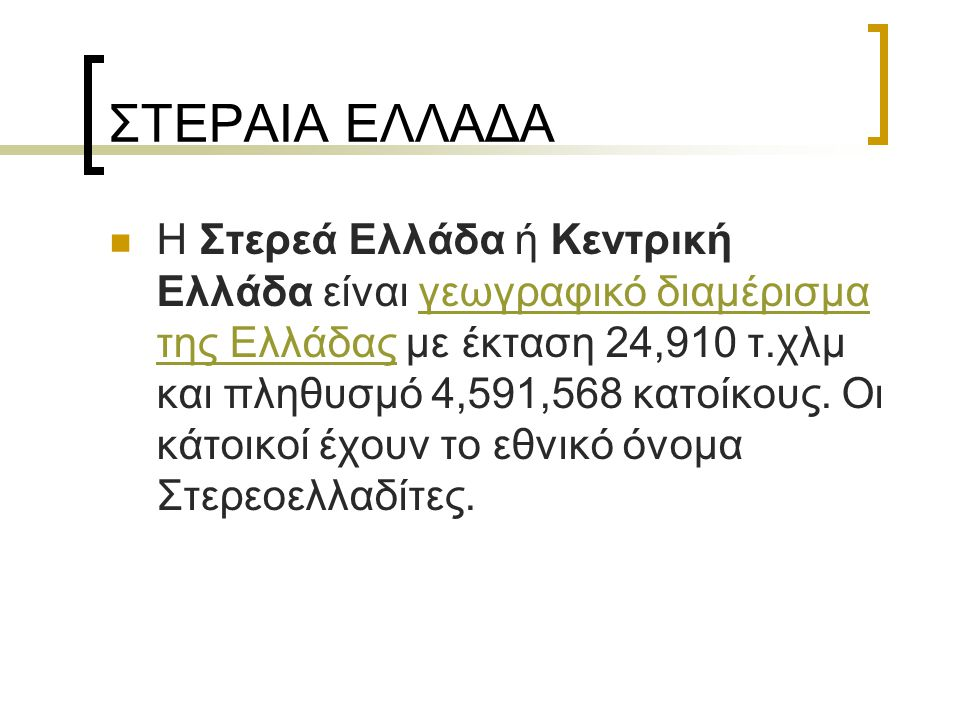 ΣΤΕΡΑΙΑ ΕΛΛΑΔΑ Η Στερεά Ελλάδα ή Κεντρική Ελλάδα είναι γεωγραφικό διαμέρισμα της Ελλάδας με έκταση 24,910 τ.χλμ και πληθυσμό 4,591,568 κατοίκους. Οι κ