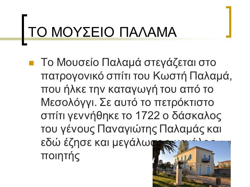 ΤΟ ΜΟΥΣΕΙΟ ΠΑΛΑΜΑ Το Μουσείο Παλαμά στεγάζεται στο πατρογονικό σπίτι του Κωστή Παλαμά, που ήλκε την καταγωγή του από το Μεσολόγγι. Σε αυτό το πετρόκτι