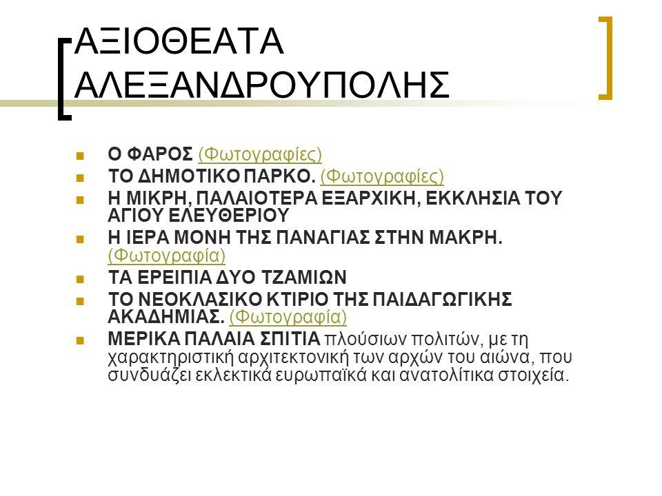 ΑΞΙΟΘΕΑΤΑ ΑΛΕΞΑΝΔΡΟΥΠΟΛΗΣ Ο ΦΑΡΟΣ (Φωτογραφίες)(Φωτογραφίες) TΟ ΔΗΜΟΤΙΚΟ ΠΑΡΚΟ. (Φωτογραφίες)(Φωτογραφίες) Η MIKPH, ΠΑΛΑΙΟΤΕΡΑ ΕΞΑΡΧΙΚΗ, ΕΚΚΛΗΣΙΑ ΤΟΥ