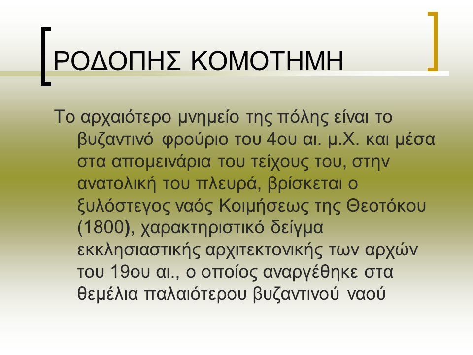 ΡΟΔΟΠΗΣ ΚΟΜΟΤΗΜΗ Το αρχαιότερο μνημείο της πόλης είναι το βυζαντινό φρούριο του 4ου αι. μ.Χ. και μέσα στα απομεινάρια του τείχους του, στην ανατολική