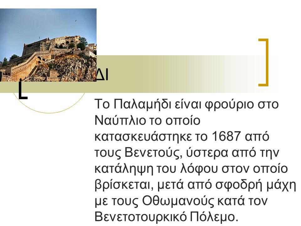 ΠΑΛΑΜΙΔΙ Το Παλαμήδι είναι φρούριο στο Ναύπλιο το οποίο κατασκευάστηκε το 1687 από τους Βενετούς, ύστερα από την κατάληψη του λόφου στον οποίο βρίσκετ