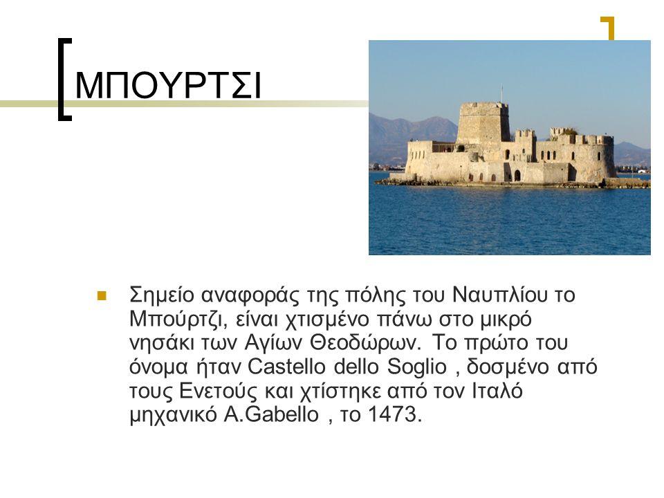 ΜΠΟΥΡΤΣΙ Σημείο αναφοράς της πόλης του Ναυπλίου το Μπούρτζι, είναι χτισμένο πάνω στο μικρό νησάκι των Αγίων Θεοδώρων. Το πρώτο του όνομα ήταν Castello