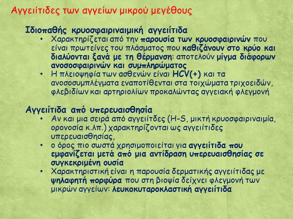 Αγγειίτιδες των αγγείων μικρού μεγέθους Ιδιοπαθής κρυοσφαιριναιμική αγγειίτιδα Χαρακτηρίζεται από την παρουσία των κρυοσφαιρινών που είναι πρωτείνες του πλάσματος που καθιζάνουν στο κρύο και διαλύονται ξανά με τη θέρμανση: αποτελούν μίγμα διάφορων ανοσοσφαιρινών και συμπληρώματος Η πλειοψηφία των ασθενών είναι HCV(+) και τα ανοσοσυμπλέγματα εναποτίθενται στα τοιχώματα τριχοειδών, φλεβιδίων και αρτηριολίων προκαλώντας αγγειακή φλεγμονή Αγγειίτιδα από υπερευαισθησία Αν και μια σειρά από αγγειίτδες (H-S, μικτή κρυοσφαιριναιμία, ορονοσία κ.λπ.) χαρακτηρίζονται ως αγγειίτιδες υπερευαισθησίας, ο όρος πιο σωστά χρησιμοποιείται για αγγειίτιδα που εμφανίζεται μετά από μια αντίδραση υπερευαισθησίας σε συγκεκριμένη ουσία Χαρακτηριστική είναι η παρουσία δερματικής αγγειίτιδας με ψηλαφητή πορφύρα που στη βιοψία δείχνει φλεγμονή των μικρών αγγείων: λευκοκυταροκλαστική αγγειίτιδα