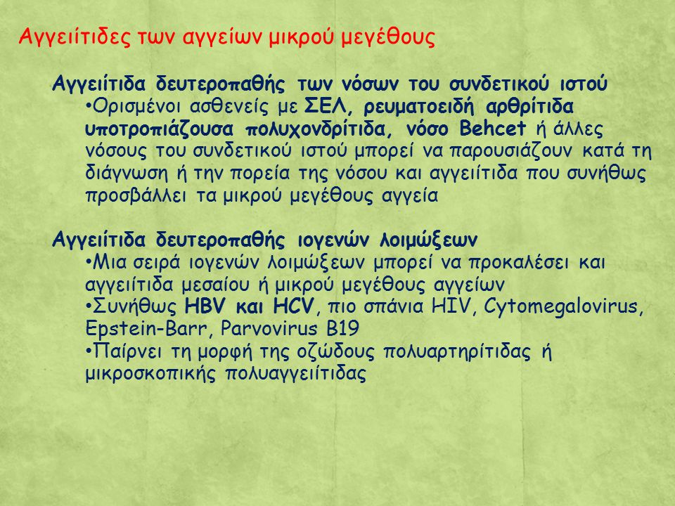 Αγγειίτιδες των αγγείων μικρού μεγέθους Αγγειίτιδα δευτεροπαθής των νόσων του συνδετικού ιστού Ορισμένοι ασθενείς με ΣΕΛ, ρευματοειδή αρθρίτιδα υποτροπιάζουσα πολυχονδρίτιδα, νόσο Behcet ή άλλες νόσους του συνδετικού ιστού μπορεί να παρουσιάζουν κατά τη διάγνωση ή την πορεία της νόσου και αγγειίτιδα που συνήθως προσβάλλει τα μικρού μεγέθους αγγεία Αγγειίτιδα δευτεροπαθής ιογενών λοιμώξεων Μια σειρά ιογενών λοιμώξεων μπορεί να προκαλέσει και αγγειίτιδα μεσαίου ή μικρού μεγέθους αγγείων Συνήθως HBV και HCV, πιο σπάνια HIV, Cytomegalovirus, Epstein-Barr, Parvovirus B19 Παίρνει τη μορφή της οζώδους πολυαρτηρίτιδας ή μικροσκοπικής πολυαγγειίτιδας