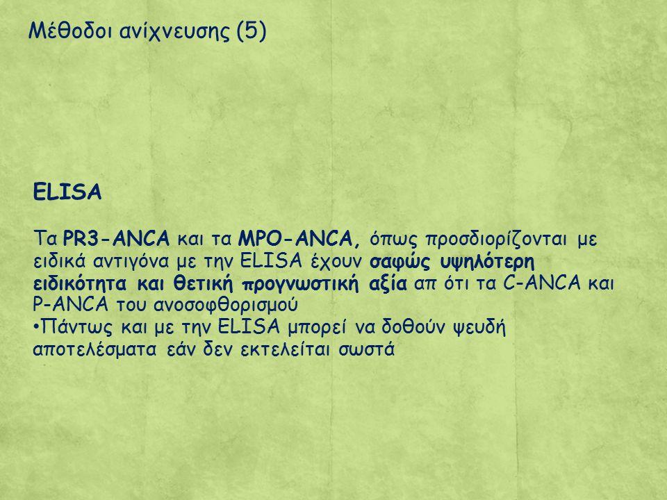 Μέθοδοι ανίχνευσης (5) ELISA Tα PR3-ANCA και τα MPO-ANCA, όπως προσδιορίζονται με ειδικά αντιγόνα με την ELISA έχουν σαφώς υψηλότερη ειδικότητα και θετική προγνωστική αξία απ ότι τα C-ANCA και P-ANCA του ανοσοφθορισμού Πάντως και με την ELISA μπορεί να δοθούν ψευδή αποτελέσματα εάν δεν εκτελείται σωστά