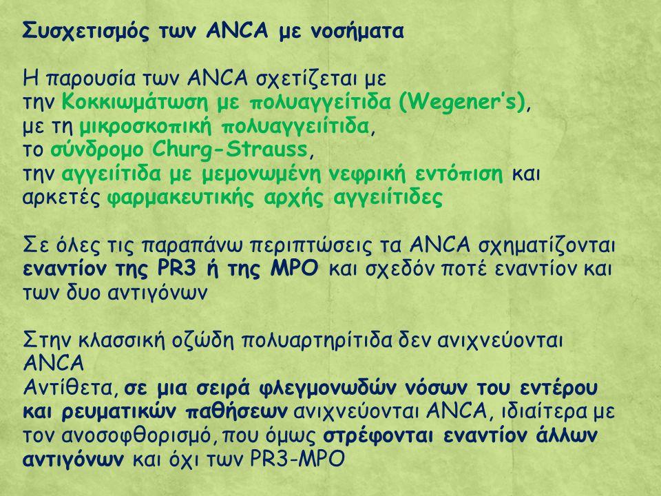 Συσχετισμός των ANCA με νοσήματα Η παρουσία των ANCA σχετίζεται με την Κοκκιωμάτωση με πολυαγγείτιδα (Wegener's), με τη μικροσκοπική πολυαγγειίτιδα, το σύνδρομο Churg-Strauss, την αγγειίτιδα με μεμονωμένη νεφρική εντόπιση και αρκετές φαρμακευτικής αρχής αγγειίτιδες Σε όλες τις παραπάνω περιπτώσεις τα ANCA σχηματίζονται εναντίον της PR3 ή της MPO και σχεδόν ποτέ εναντίον και των δυο αντιγόνων Στην κλασσική οζώδη πολυαρτηρίτιδα δεν ανιχνεύονται ANCA Αντίθετα, σε μια σειρά φλεγμονωδών νόσων του εντέρου και ρευματικών παθήσεων ανιχνεύονται ANCA, ιδιαίτερα με τον ανοσοφθορισμό, που όμως στρέφονται εναντίον άλλων αντιγόνων και όχι των PR3-MPO