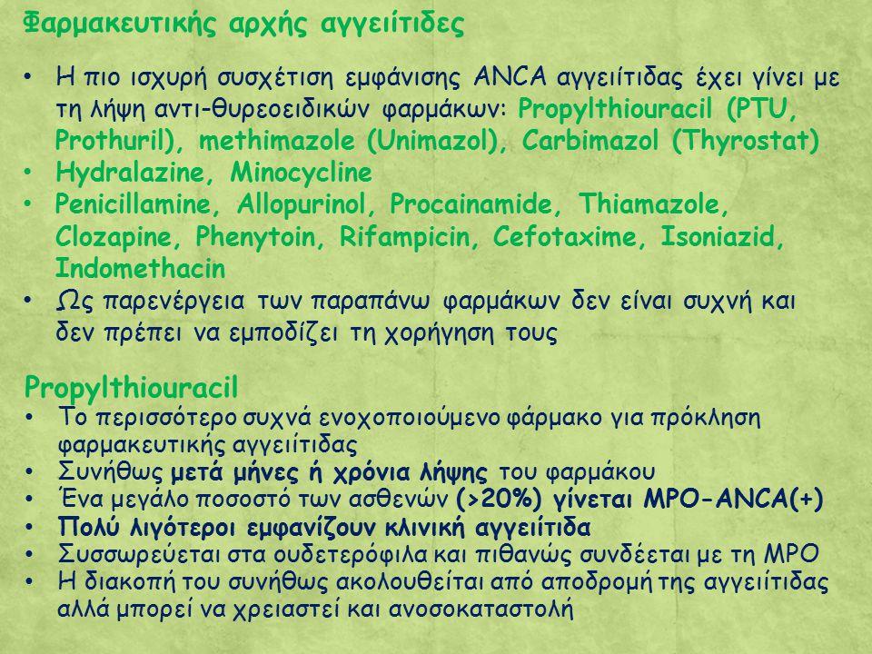 Φαρμακευτικής αρχής αγγειίτιδες Η πιο ισχυρή συσχέτιση εμφάνισης ΑΝCA αγγειίτιδας έχει γίνει με τη λήψη αντι-θυρεοειδικών φαρμάκων: Propylthiouracil (PTU, Prothuril), methimazole (Unimazol), Carbimazol (Thyrostat) Hydralazine, Minocycline Penicillamine, Allopurinol, Procainamide, Thiamazole, Clozapine, Phenytoin, Rifampicin, Cefotaxime, Isoniazid, Indomethacin Ως παρενέργεια των παραπάνω φαρμάκων δεν είναι συχνή και δεν πρέπει να εμποδίζει τη χορήγηση τους Propylthiouracil Το περισσότερο συχνά ενοχοποιούμενο φάρμακο για πρόκληση φαρμακευτικής αγγειίτιδας Συνήθως μετά μήνες ή χρόνια λήψης του φαρμάκου Ένα μεγάλο ποσοστό των ασθενών (>20%) γίνεται MPO-ANCA(+) Πολύ λιγότεροι εμφανίζουν κλινική αγγειίτιδα Συσσωρεύεται στα ουδετερόφιλα και πιθανώς συνδέεται με τη MPO Η διακοπή του συνήθως ακολουθείται από αποδρομή της αγγειίτιδας αλλά μπορεί να χρειαστεί και ανοσοκαταστολή