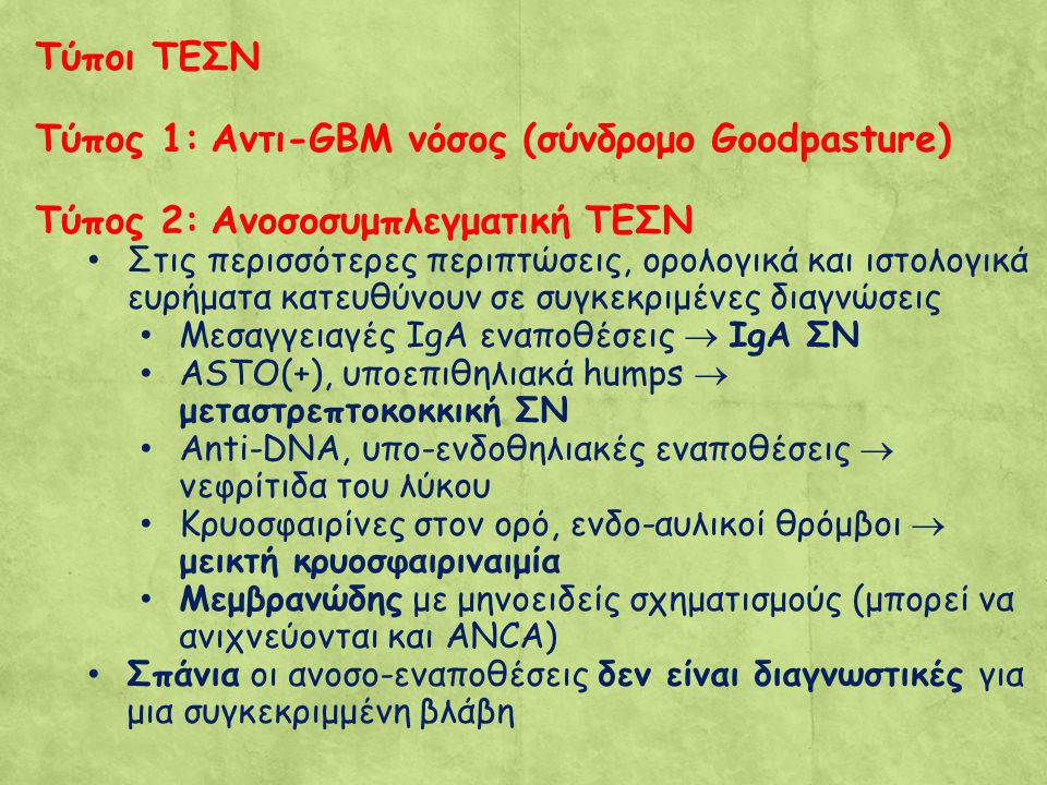 Τύποι ΤΕΣΝ Τύπος 1: Αντι-GBM νόσος (σύνδρομο Goodpasture) Τύπος 2: Ανοσοσυμπλεγματική ΤΕΣΝ Στις περισσότερες περιπτώσεις, ορολογικά και ιστολογικά ευρήματα κατευθύνουν σε συγκεκριμένες διαγνώσεις Μεσαγγειαγές IgA εναποθέσεις  IgA ΣΝ ASTO(+), υποεπιθηλιακά humps  μεταστρεπτοκοκκική ΣΝ Anti-DNA, υπο-ενδοθηλιακές εναποθέσεις  νεφρίτιδα του λύκου Κρυοσφαιρίνες στον ορό, ενδο-αυλικοί θρόμβοι  μεικτή κρυοσφαιριναιμία Μεμβρανώδης με μηνοειδείς σχηματισμούς (μπορεί να ανιχνεύονται και ΑΝCA) Σπάνια οι ανοσο-εναποθέσεις δεν είναι διαγνωστικές για μια συγκεκριμμένη βλάβη