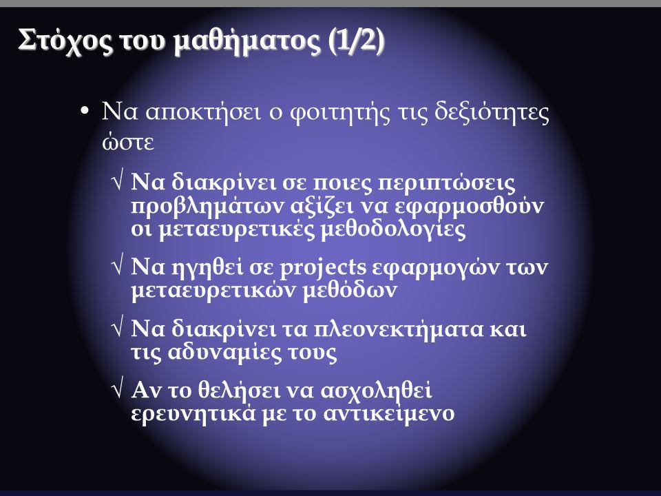 Στόχος του μαθήματος (1/2) Να αποκτήσει ο φοιτητής τις δεξιότητες ώστε √ Να διακρίνει σε ποιες περιπτώσεις προβλημάτων αξίζει να εφαρμοσθούν οι μεταευρετικές μεθοδολογίες √ Να ηγηθεί σε projects εφαρμογών των μεταευρετικών μεθόδων √ Να διακρίνει τα πλεονεκτήματα και τις αδυναμίες τους √ Αν το θελήσει να ασχοληθεί ερευνητικά με το αντικείμενο
