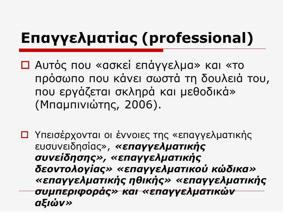 Επαγγελματισμός (professionalism)  Σύμφωνα με τον Hoyle (1982) ο όρος κατανοείται ως η διαδικασία μέσω της οποίας μια ασχολία ή απασχόληση (occupation) βαθμιαία ικανοποιεί τα κριτήρια που αποδίδονται σε ένα επάγγελμα (profession) και ότι εμπλέκεται σ' αυτή τη διαδικασία η επαγγελματική ανάπτυξη, από την οποία επωφελείται ο πελάτης.