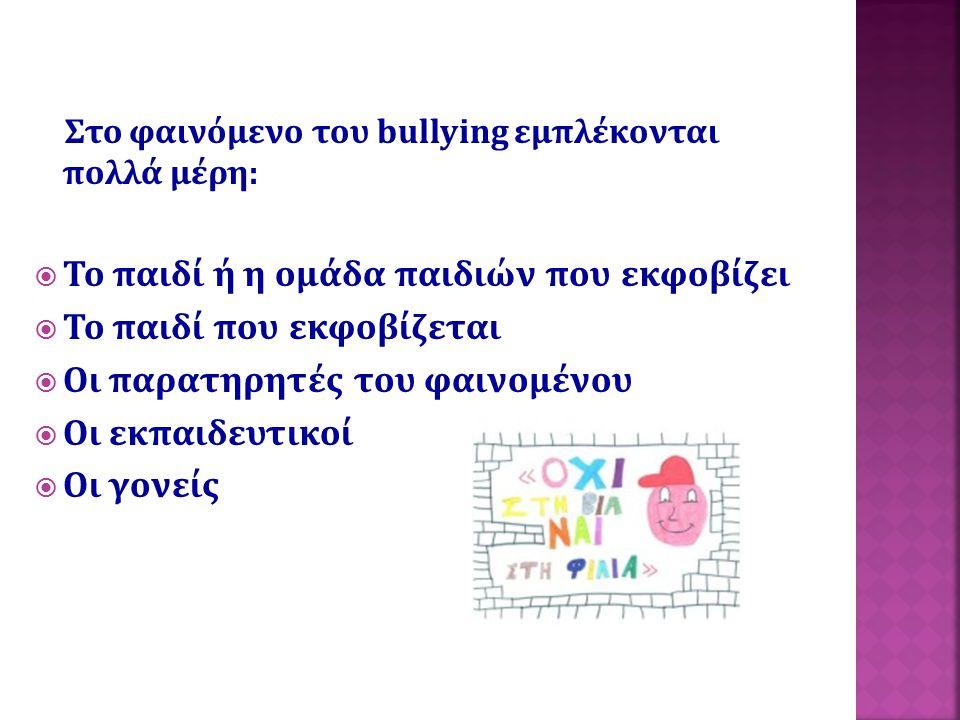 Στο φαινόμενο του bullying εμπλέκονται πολλά μέρη:  Το παιδί ή η ομάδα παιδιών που εκφοβίζει  Το παιδί που εκφοβίζεται  Οι παρατηρητές του φαινομέν