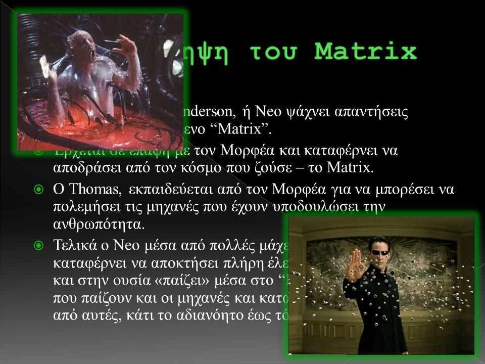 """ 1999(;) ο Thomas Anderson, ή Neo ψάχνει απαντήσεις σχετικά με το λεγόμενο """"Matrix"""".  Έρχεται σε επαφή με τον Μορφέα και καταφέρνει να αποδράσει από"""
