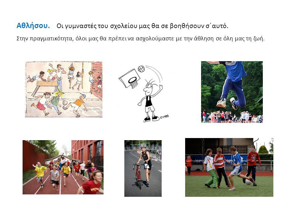 Αθλήσου. Οι γυμναστές του σχολείου μας θα σε βοηθήσουν σ΄αυτό. Στην πραγματικότητα, όλοι μας θα πρέπει να ασχολούμαστε με την άθληση σε όλη μας τη ζωή