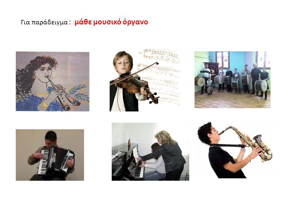 Για παράδειγμα : μάθε μουσικό όργανο