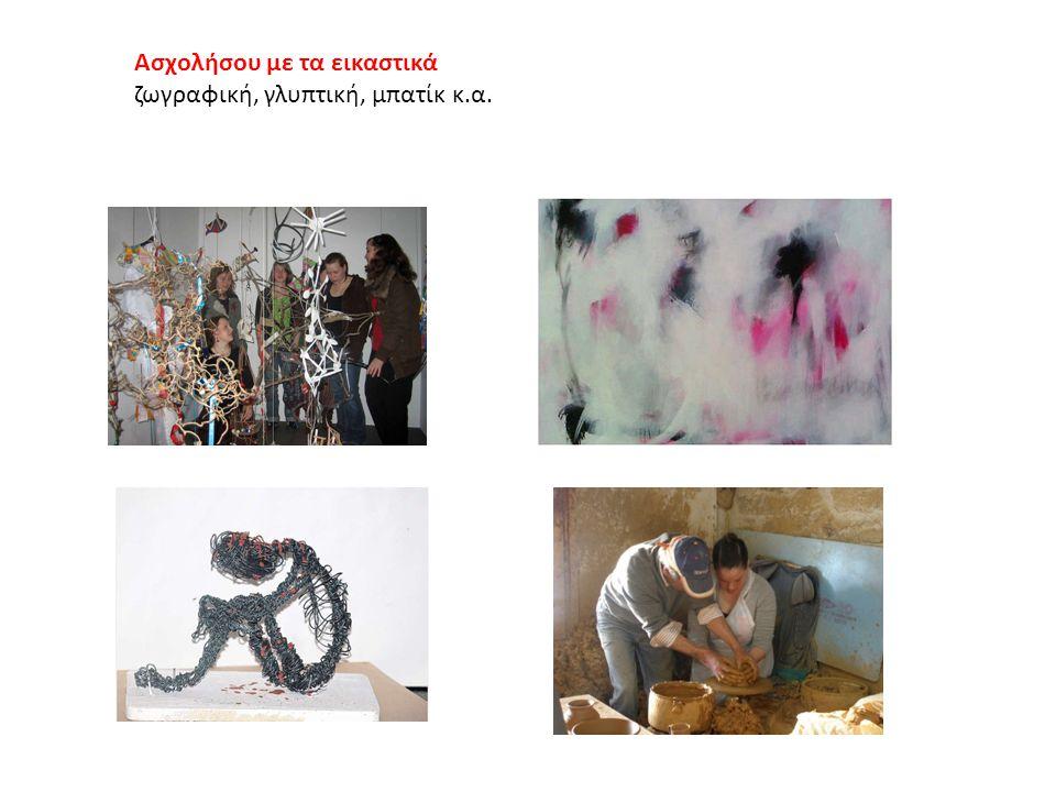 Ασχολήσου με τα εικαστικά ζωγραφική, γλυπτική, μπατίκ κ.α.