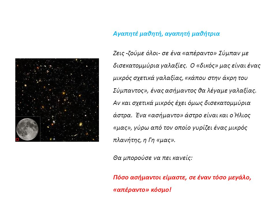 Αγαπητέ μαθητή, αγαπητή μαθήτρια Ζεις -ζούμε όλοι- σε ένα «απέραντο» Σύμπαν με δισεκατομμύρια γαλαξίες. Ο «δικός» μας είναι ένας μικρός σχετικά γαλαξί