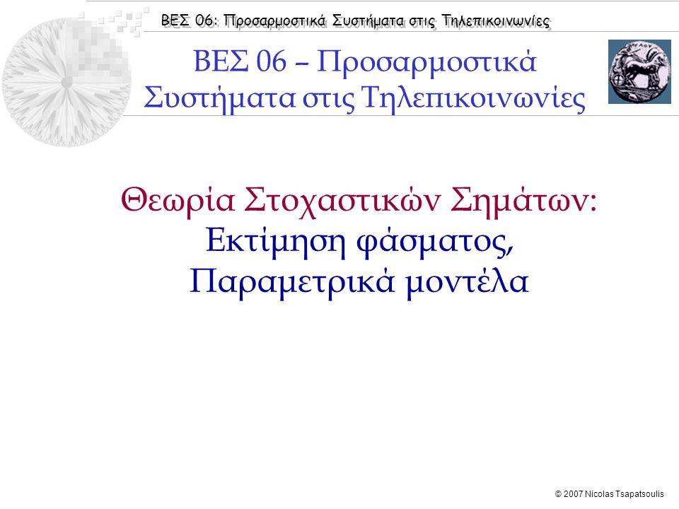 ΒΕΣ 06: Προσαρμοστικά Συστήματα στις Τηλεπικοινωνίες © 2007 Nicolas Tsapatsoulis  Εισαγωγή  Πίνακας Αυτοσυσχέτισης  Μοντέλα Στοχαστικών Διεργασιών  Φάσμα Ισχύος Στοχαστικών Διεργασιών  Εκτίμηση Φάσματος  Benvenuto [2002]: Κεφάλαιo 1  Widrow [1985]: Chapter 3  Haykin [2001]: Chapter 3  Sayed [2003]: Chapter 1  Boroujeny [1999]: Chapter 1 Βιβλιογραφία Ενότητας