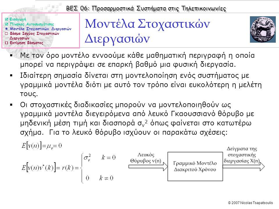 ΒΕΣ 06: Προσαρμοστικά Συστήματα στις Τηλεπικοινωνίες © 2007 Nicolas Tsapatsoulis Μοντέλα Στοχαστικών Διεργασιών (II)  Ο στόχος της μοντελοποίησης μιας στοχαστικής διεργασίας X(n) είναι ή εύρεση του βέλτιστου γραμμικού μοντέλου το οποίο την περιγράφει, δηλαδή:  Δημιουργεί 'δείγματα' της διεργασίας τα οποία ταιριάζουν με τα πραγματικά  Έχει συμπαγή περιγραφή (λίγες παραμέτρους)  Υπάρχουν τρεις κατηγορίες γραμμικών μοντέλων για μια στοχαστική διεργασία:  Τα αυτοαναδρομικά (AR – Auto Regressive) στα οποία δεν γίνεται χρήση παρελθουσών τιμών της εισόδου (δηλαδή του θορύβου v(n))  Τα μοντέλα κινητού μέσου όρου (MA - Moving Average) στα οποία δεν γίνεται χρήση παρελθουσών τιμών της εξόδου (δηλαδή προηγουμένων δειγμάτων της διεργασίας x(n))  Τα αυτοαναδρομικά μοντέλα κινητού μέσου όρου (ARMA - Auto Regressive Moving Average)  Εισαγωγή  Πίνακας Αυτοσυσχέτισης  Μοντέλα Στοχαστικών Διεργασιών  Φάσμα Ισχύος Στοχαστικών Διεργασιών  Εκτίμηση Φάσματος
